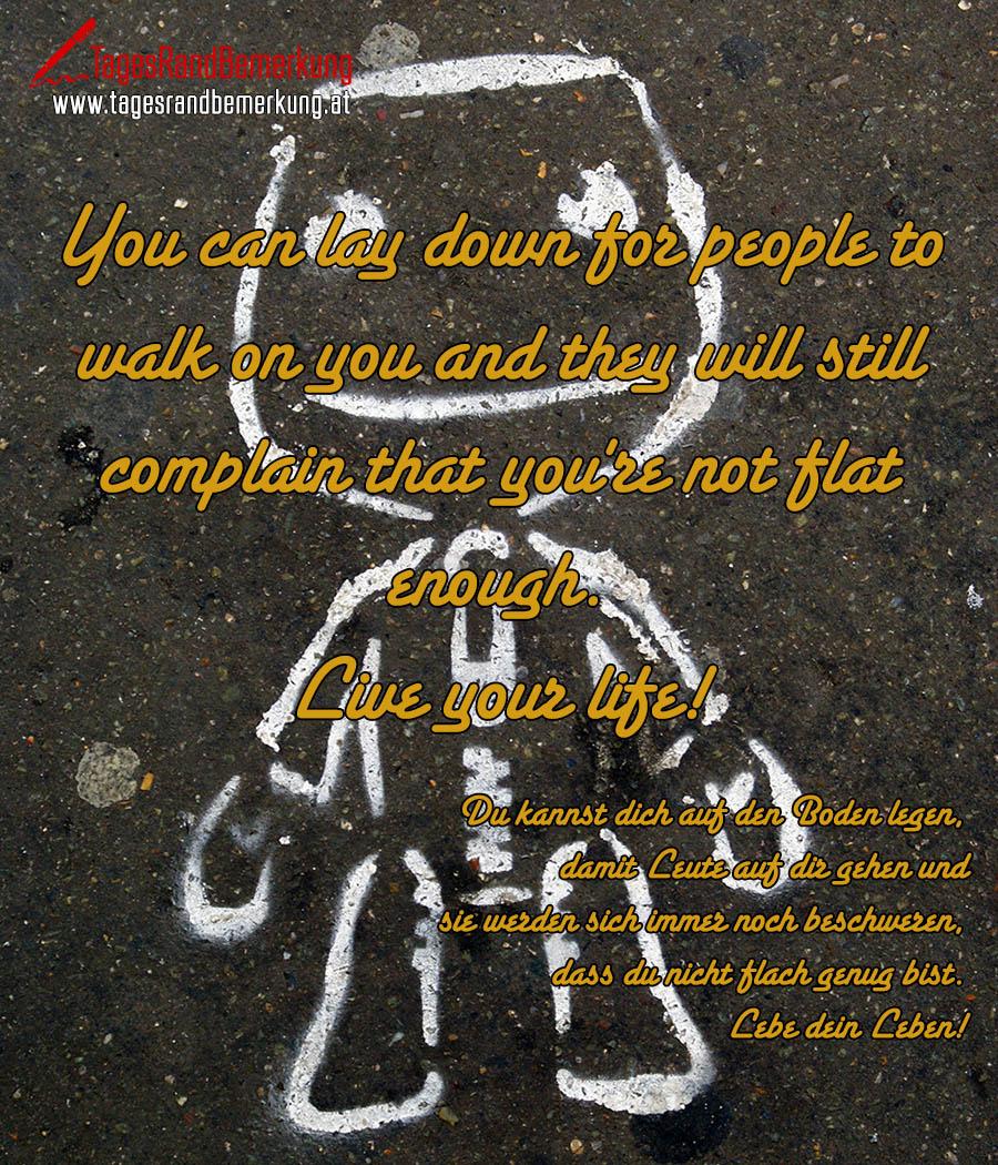 You can lay down for people to walk on you and they will still complain that you're not flat enough. Live your life! | Du kannst dich auf den Boden legen, damit Leute auf dir gehen und sie werden sich immer noch beschweren, dass du nicht flach genug bist. Lebe dein Leben!