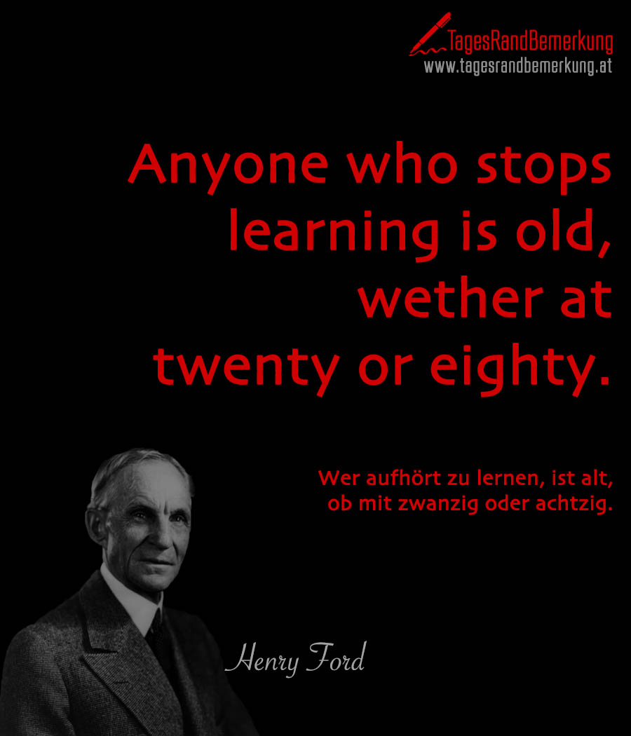 Anyone who stops learning is old, wether at twenty or eighty. | Wer aufhört zu lernen, ist alt, ob mit zwanzig oder achtzig.