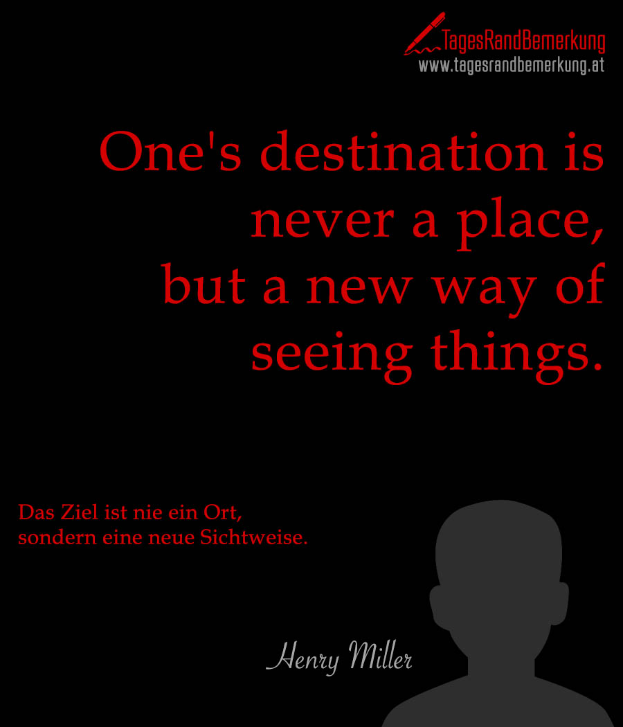 One's destination is never a place, but a new way of seeing things. | Das Ziel ist nie ein Ort, sondern eine neue Sichtweise.