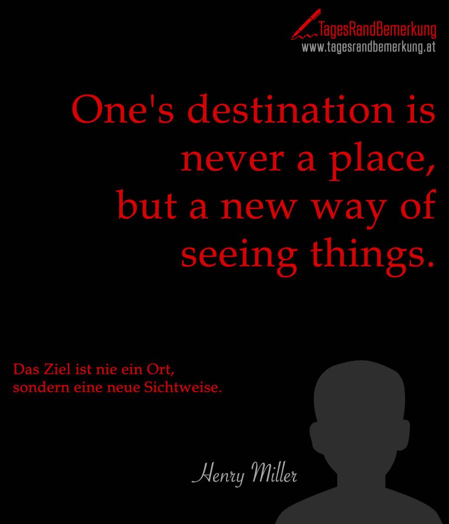 One's destination is never a place, but a new way of seeing things. | Das Ziel ist nie ein Ort, sondern eine neue Sichtweise.