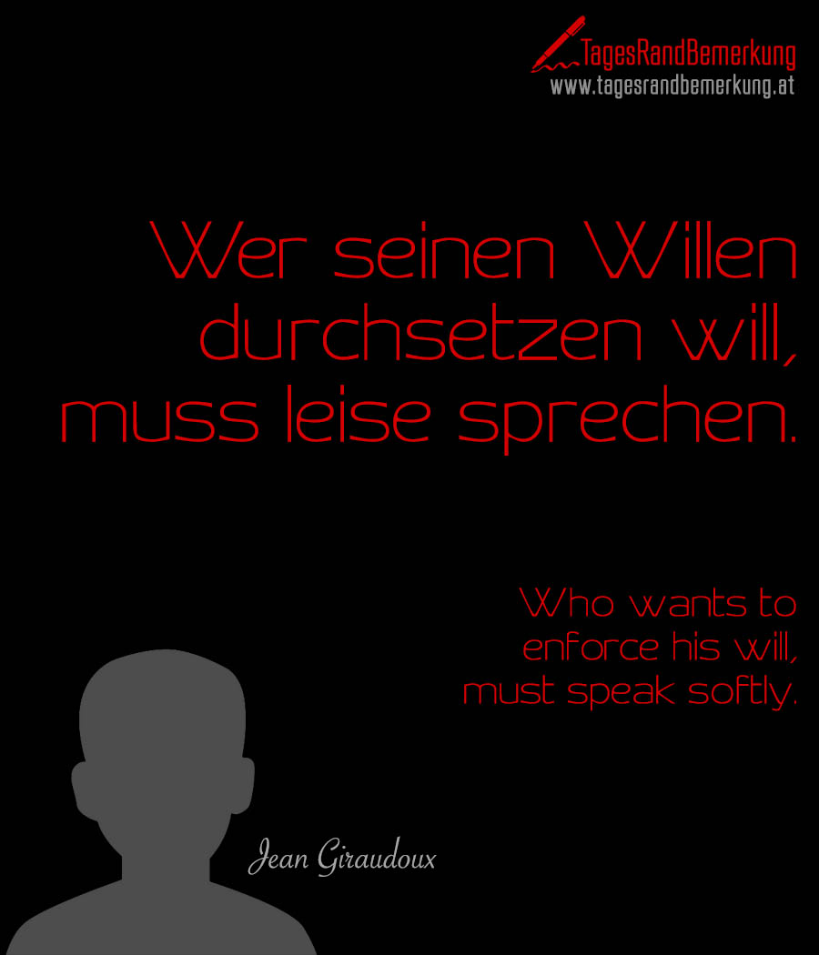 Wer seinen Willen durchsetzen will, muss leise sprechen. | Who wants to enforce his will, must speak softly.