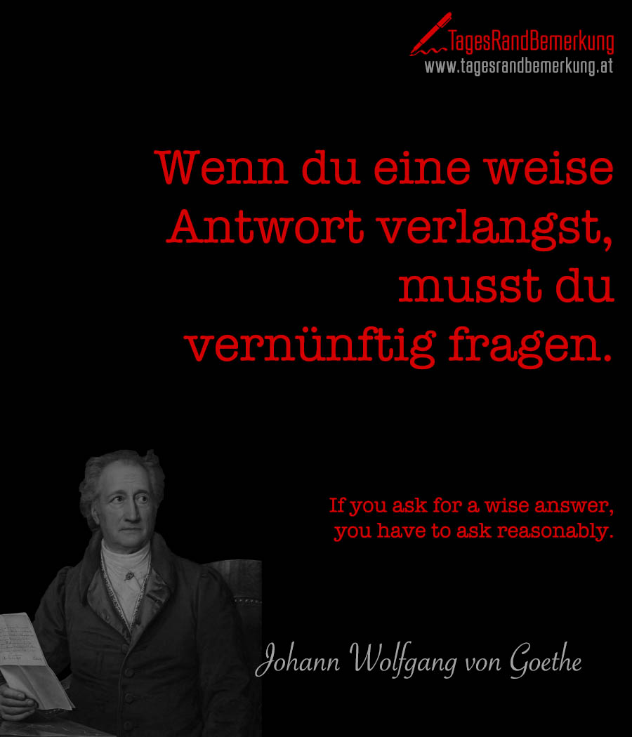 Wenn du eine weise Antwort verlangst, musst du vernünftig fragen. | If you ask for a wise answer, you have to ask reasonably.