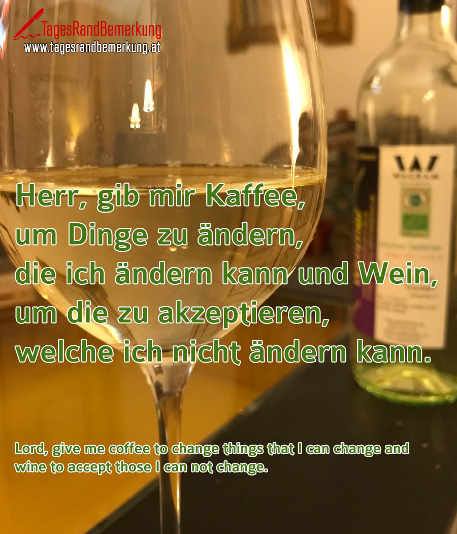 Herr, gib mir Kaffee, um Dinge zu ändern, die ich ändern kann und Wein, um die zu akzeptieren, welche ich nicht ändern kann. | Lord, give me coffee to change things that I can change and wine to accept those I can not change.