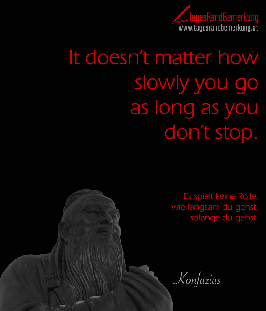 It doesn't matter how slowly you go as long as you don't stop. | Es spielt keine Rolle, wie langsam du gehst, solange du gehst.