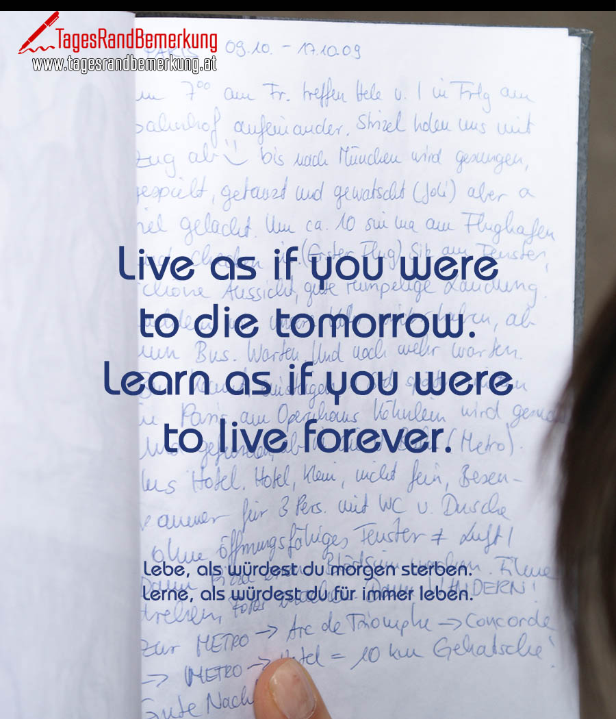 Live as if you were to die tomorrow. Learn as if you were to live forever. | Lebe, als würdest du morgen sterben. Lerne, als würdest du für immer leben.