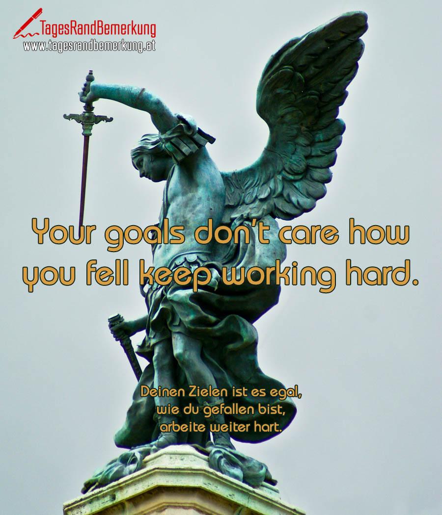 Your goals don't care how you fell keep working hard. | Deinen Zielen ist es egal, wie du gefallen bist, arbeite weiter hart.