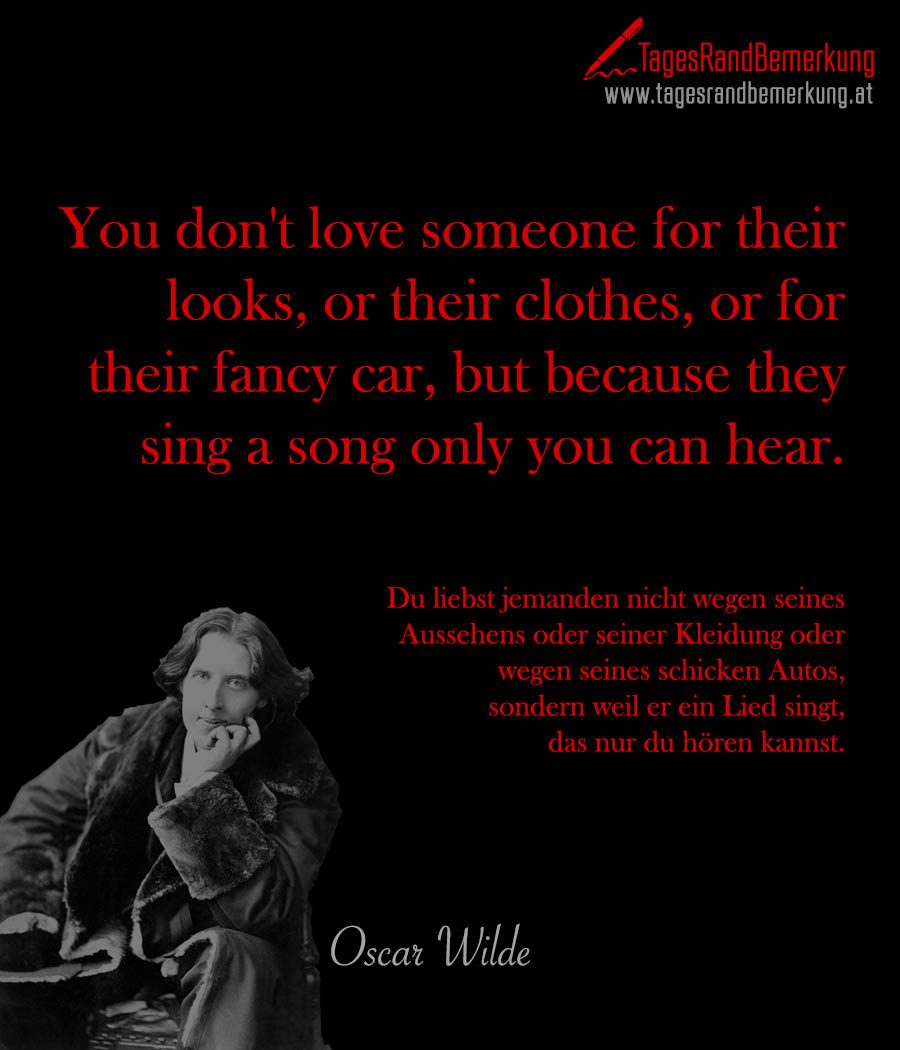 You don't love someone for their looks, or their clothes, or for their fancy car, but because they sing a song only you can hear. | Du liebst jemanden nicht wegen seines Aussehens oder seiner Kleidung oder wegen seines schicken Autos, sondern weil er ein Lied singt, das nur du hören kannst.