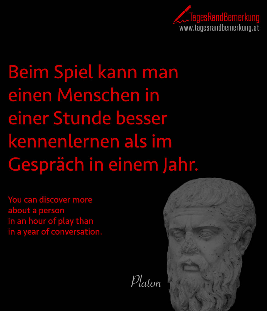 Beim Spiel kann man einen Menschen in einer Stunde besser kennenlernen als im Gespräch in einem Jahr. | You can discover more about a person in an hour of play than in a year of conversation.