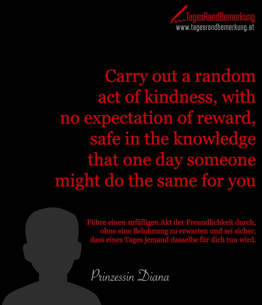 Carry out a random act of kindness, with no expectation of reward, safe in the knowledge that one day someone might do the same for you. | Führe einen zufälligen Akt der Freundlichkeit durch, ohne eine Belohnung zu erwarten und sei sicher, dass eines Tages jemand dasselbe für dich tun wird.