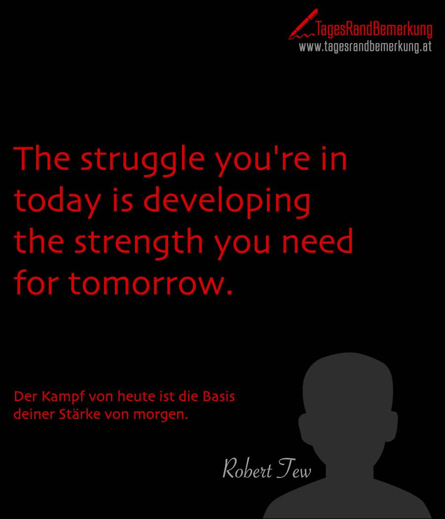 The struggle you're in today is developing the strength you need for tomorrow. | Der Kampf von heute ist die Basis deiner Stärke von morgen.