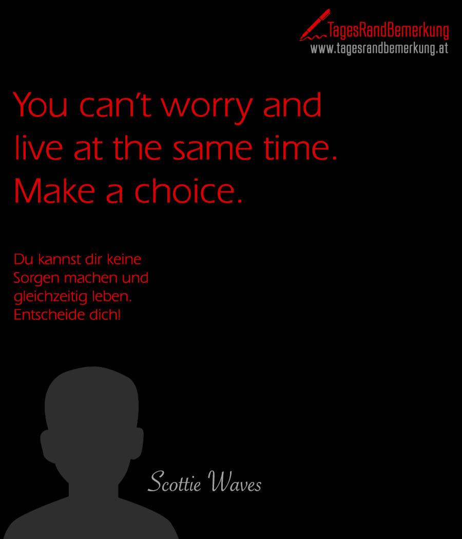 You can't worry and live at the same time. Make a choice. | Du kannst dir keine Sorgen machen und gleichzeitig leben. Entscheide dich!