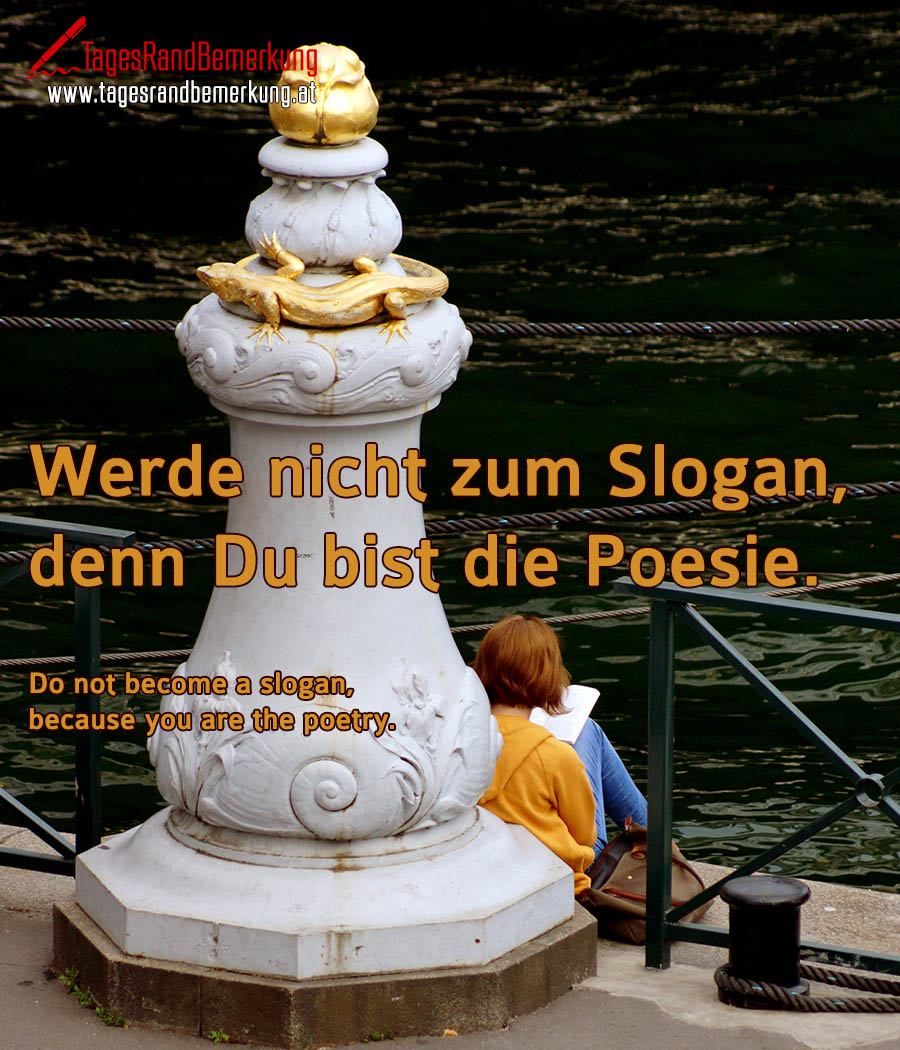 Werde nicht zum Slogan, denn Du bist die Poesie. | Do not become a slogan, because you are the poetry.