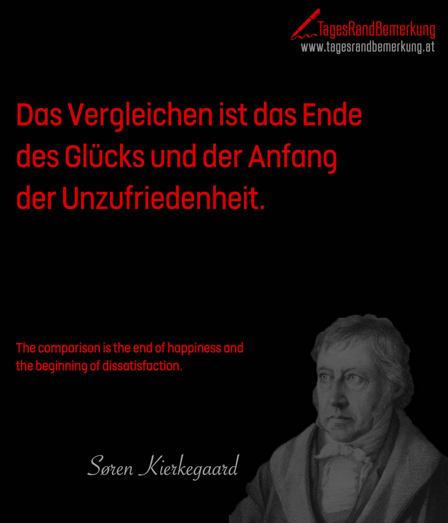 Das Vergleichen ist das Ende des Glücks und der Anfang der Unzufriedenheit. | The comparison is the end of happiness and the beginning of dissatisfaction.
