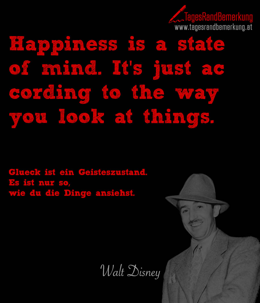 Happiness is a state of mind. It's just according to the way you look at things. | Glück ist ein Geisteszustand. Es ist nur so, wie du die Dinge ansiehst.