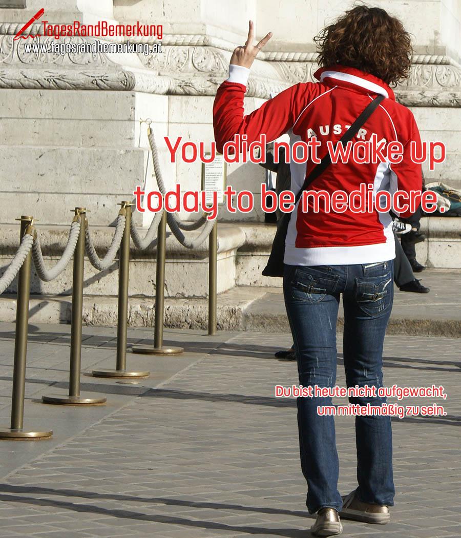 You did not wake up today to be mediocre. | Du bist heute nicht aufgewacht, um mittelmäßig zu sein.