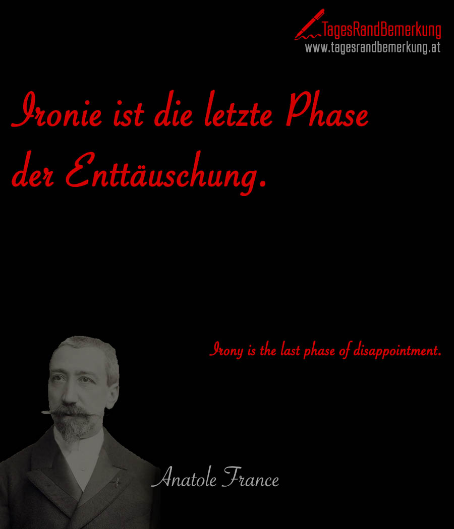 Ironie ist die letzte Phase der Enttäuschung. | Irony is the last phase of disappointment.