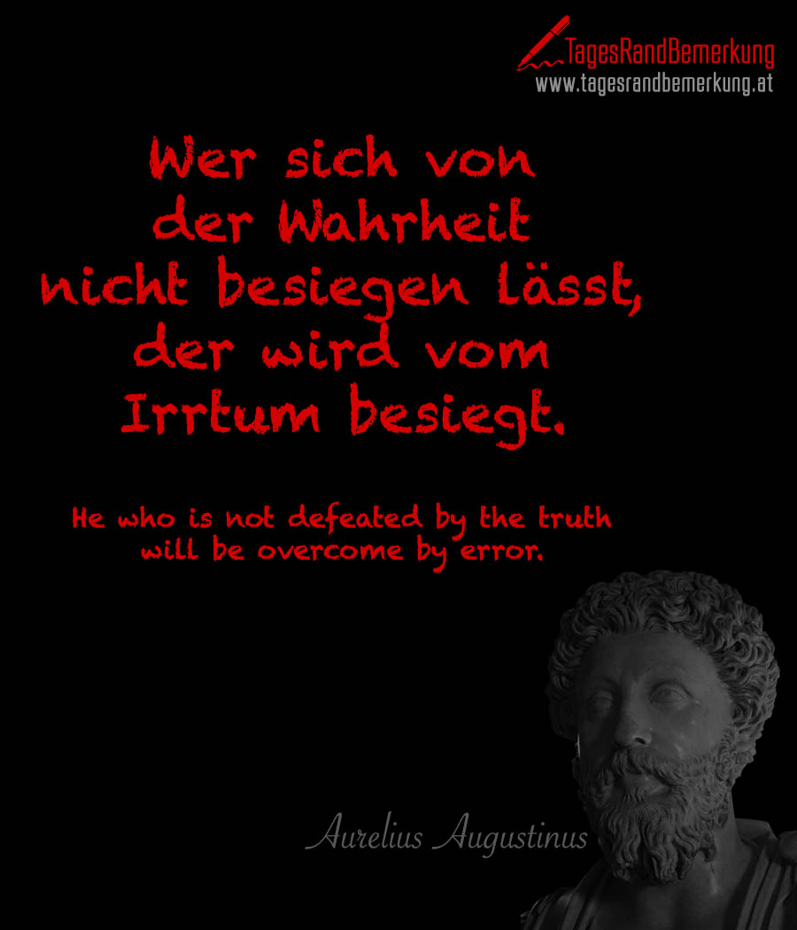 Wer sich von der Wahrheit nicht besiegen lässt, der wird vom Irrtum besiegt. | He who is not defeated by the truth will be overcome by error.