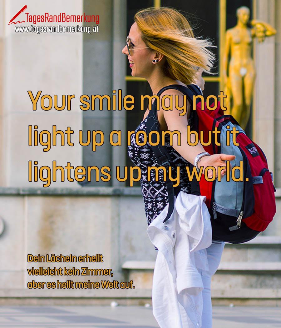 Your smile may not light up a room but it lightens up my world. | Dein Lächeln erhellt vielleicht kein Zimmer, aber es hellt meine Welt auf.