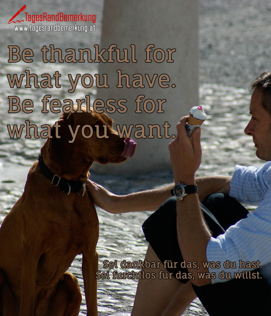 Be thankful for what you have. Be fearless for what you want. | Sei dankbar für das, was du hast. Sei furchtlos für das, was du willst.