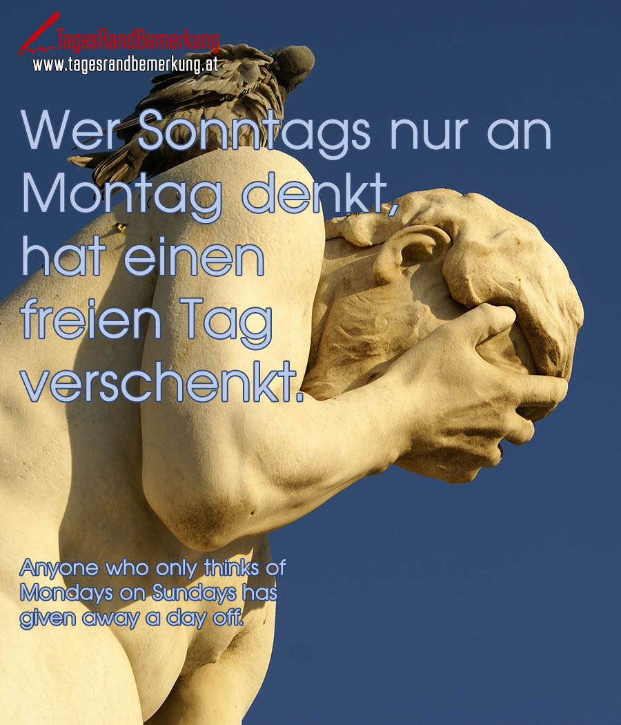 Wer Sonntags nur an Montag denkt, hat einen freien Tag verschenkt. | Anyone who only thinks of Mondays on Sundays has given away a day off.