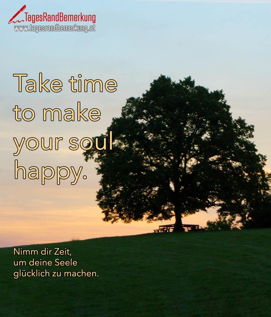 Take time to make your soul happy. | Nimm dir Zeit, um deine Seele glücklich zu machen.