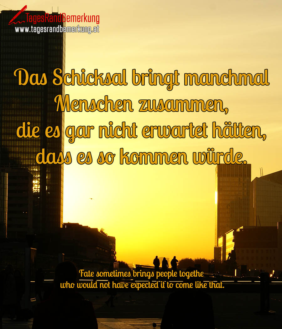 Das Schicksal bringt manchmal Menschen zusammen, die es gar nicht erwartet hätten, dass es so kommen würde. | Fate sometimes brings people together who would not have expected it to come like that.