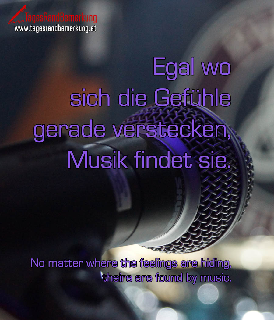Egal wo sich die Gefühle gerade verstecken, Musik findet sie.No matter where the feelings are hiding, they are found by music.