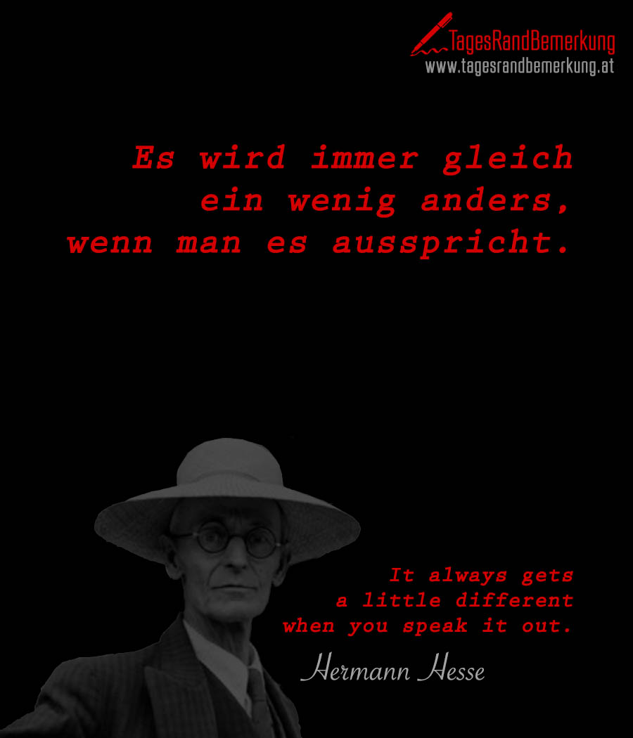Es wird immer gleich ein wenig anders, wenn man es ausspricht. | It always gets a little different when you say it.