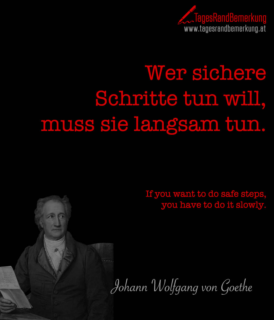 Wer sichere Schritte tun will, muss sie langsam tun. | If you want to do safe steps, you have to do it slowly.