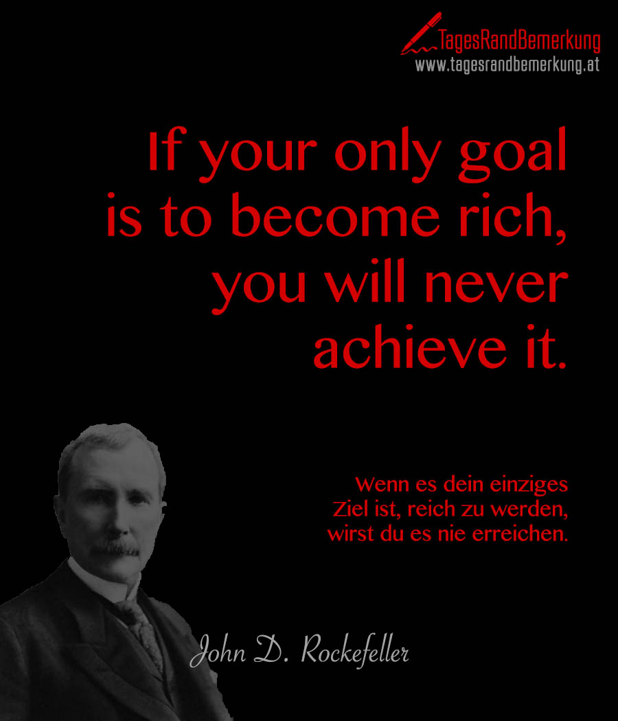 If your only goal is to become rich, you will never achieve it. | Wenn es dein einziges Ziel ist, reich zu werden, wirst du es nie erreichen.