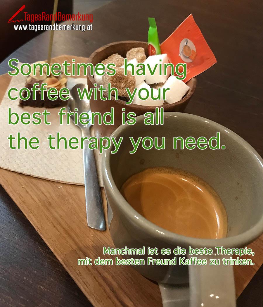 Sometimes having coffee with your best friend is all the therapy you need. | Manchmal ist es die beste Therapie, mit dem besten Freund Kaffee zu trinken.