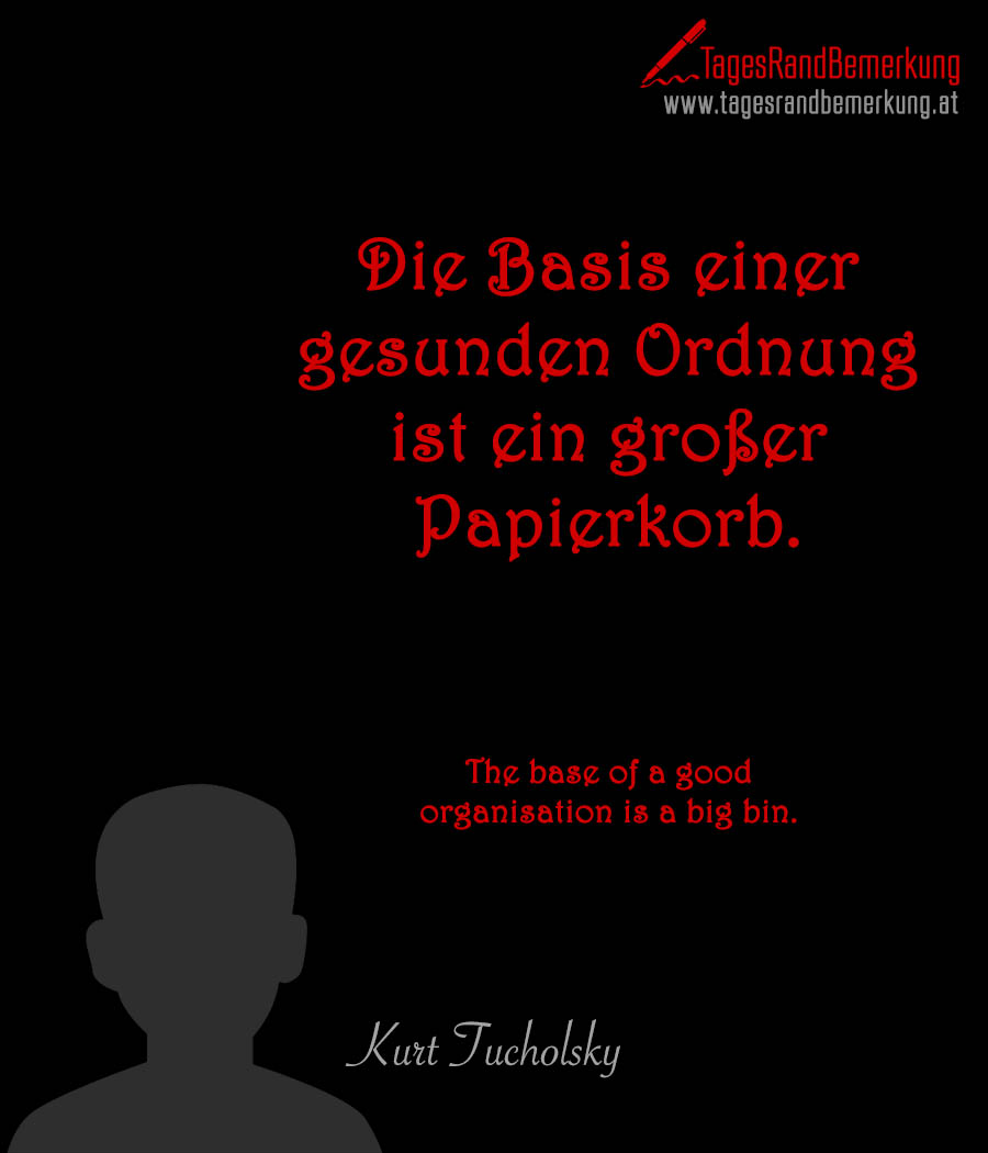 Die Basis einer gesunden Ordnung ist ein großer Papierkorb. | The base of a good organisation is a big bin.
