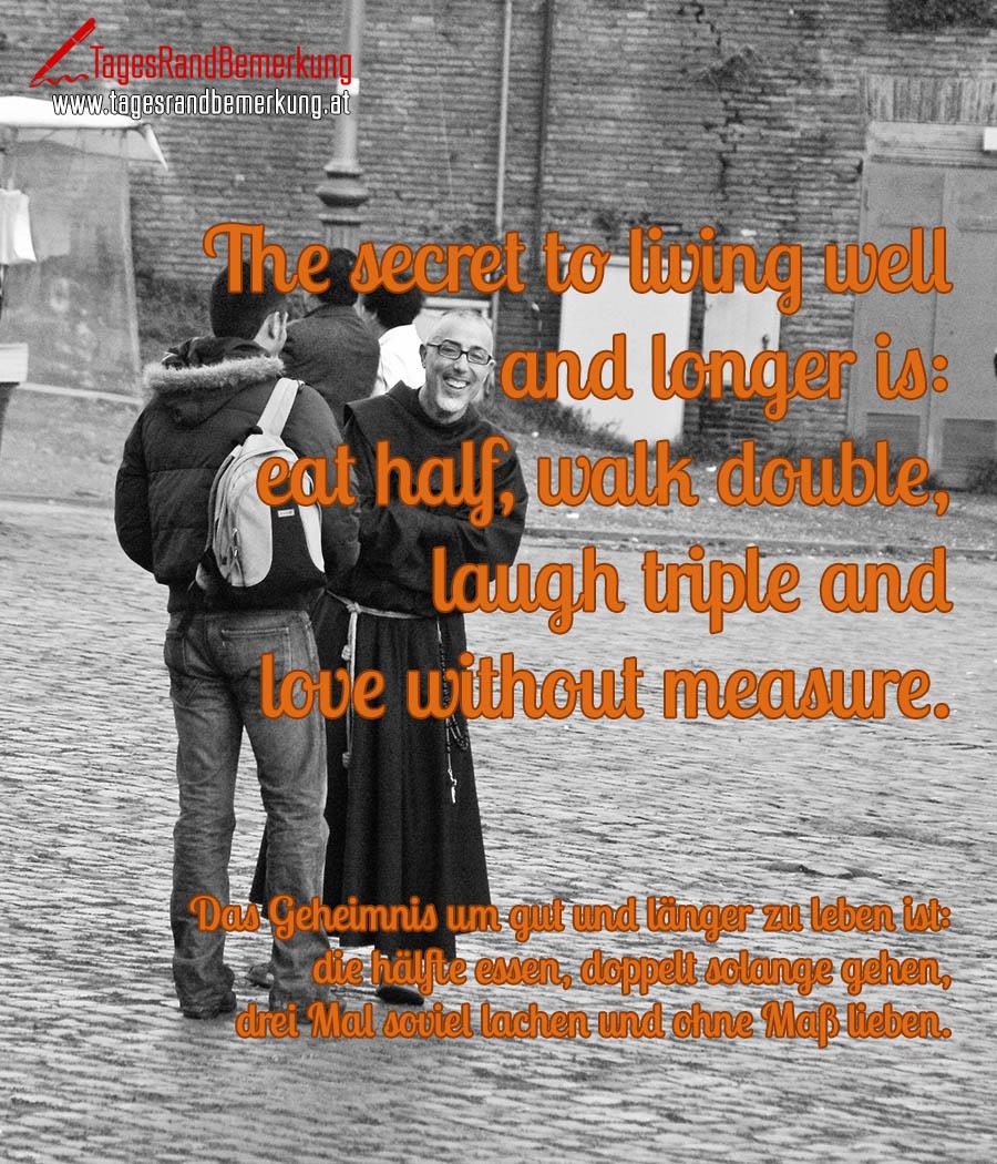 The secret to living well and longer is: eat half, walk double, laugh triple and love without measure. | Das Geheimnis um gut und länger zu leben ist: die hälfte essen, doppelt solange gehen, drei Mal soviel lachen und ohne Maß lieben.