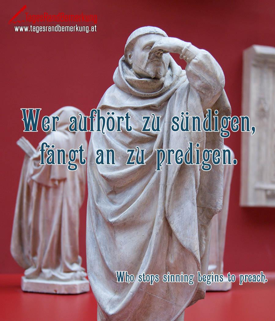 Wer aufhört zu sündigen, fängt an zu predigen. | Who stops sinning begins to preach.