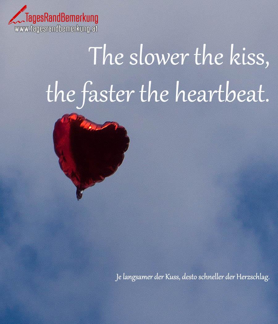 The slower the kiss, the faster the heartbeat. | Je langsamer der Kuss, desto schneller der Herzschlag.