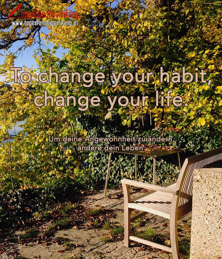 To change your habit, change your life. | Um deine Angewohnheit zu ändern, ändere dein Leben.