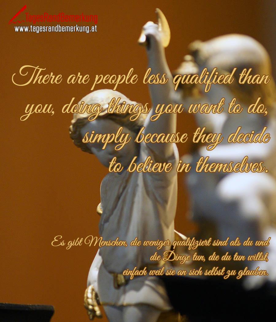 There are people less qualified than you, doing things you want to do, simply because they decide to believe in themselves. | Es gibt Menschen, die weniger qualifiziert sind als du und die Dinge tun, die du tun willst, einfach weil sie an sich selbst zu glauben.