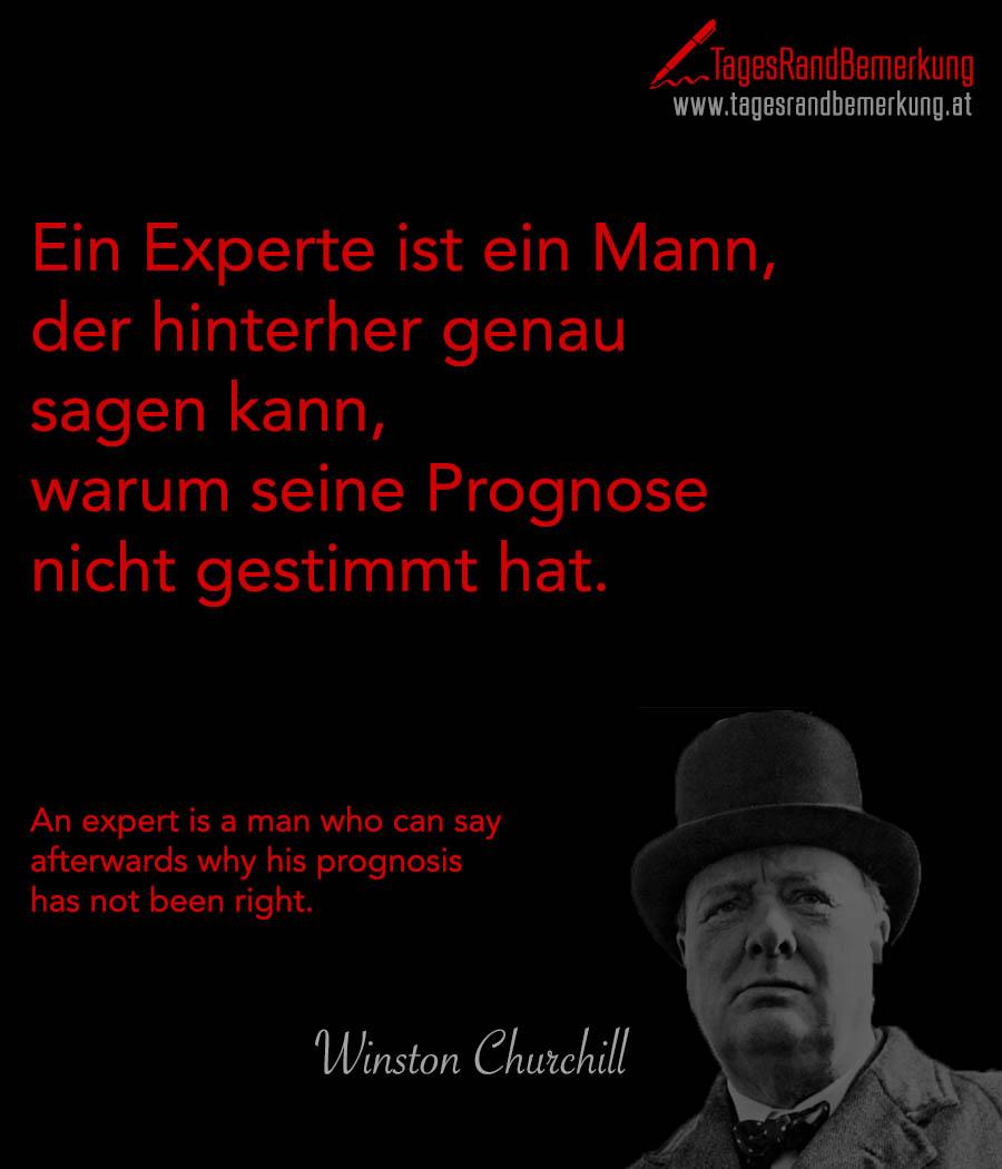 Ein Experte ist ein Mann, der hinterher genau sagen kann, warum seine Prognose nicht gestimmt hat. | An expert is a man who can say afterwards why his prognosis has not been right.