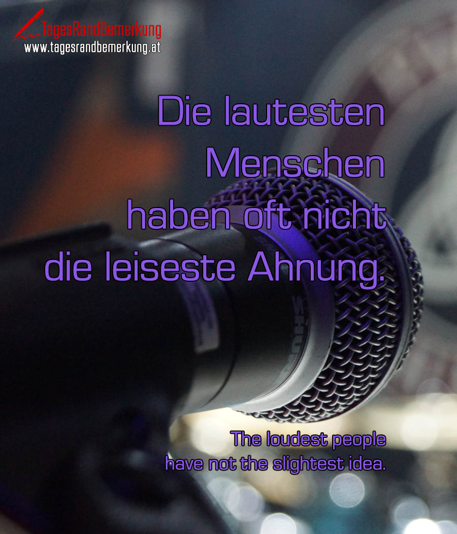 Die lautesten Menschen haben oft nicht die leiseste Ahnung. | The loudest people have not the slightest idea.