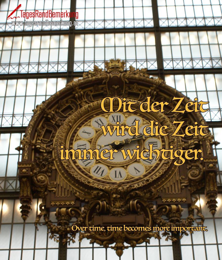 Mit der Zeit wird die Zeit immer wichtiger. | Over time, time becomes more important.