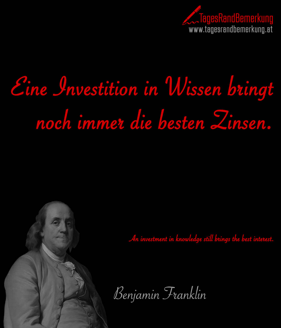 Eine Investition in Wissen bringt noch immer die besten Zinsen. | An investment in knowledge still brings the best interest.
