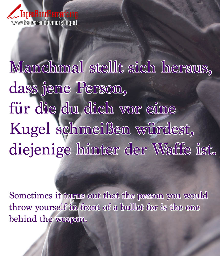Manchmal stellt sich heraus, dass jene Person, für die du dich vor eine Kugel schmeißen würdest, diejenige hinter der Waffe ist. | Sometimes it turns out that the person you would throw yourself in front of a bullet for is the one behind the weapon.