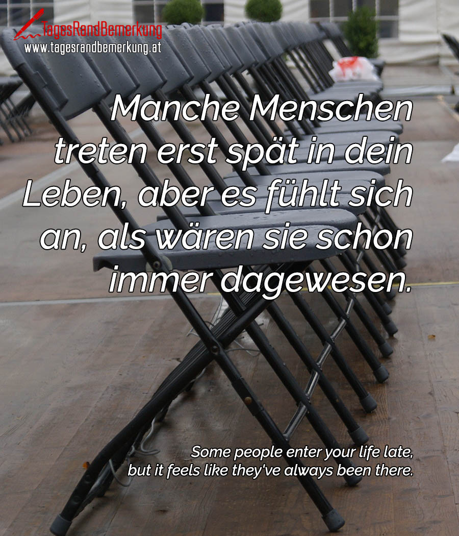 Manche Menschen treten erst spät in dein Leben, aber es fühlt sich an, als wären sie schon immer dagewesen. | Some people enter your life late, but it feels like they've always been there.
