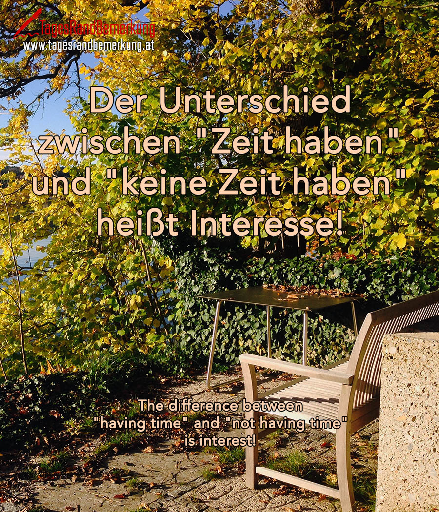 "Der Unterschied zwischen ""Zeit haben"" und ""keine Zeit haben"" heißt Interesse! 