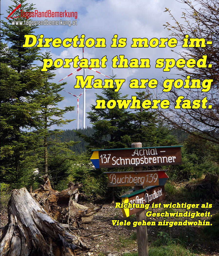Direction is more important than speed. Many are going nowhere fast. | Richtung ist wichtiger als Geschwindigkeit. Viele gehen nirgendwohin.