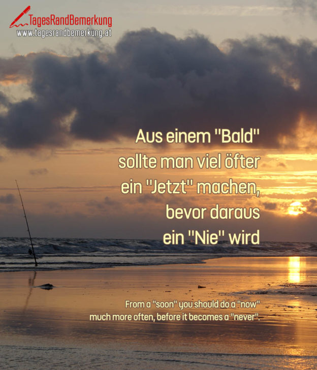 "Aus einem ""Bald"" sollte man viel öfter ein ""Jetzt"" machen, bevor daraus ein ""Nie"" wird. 
