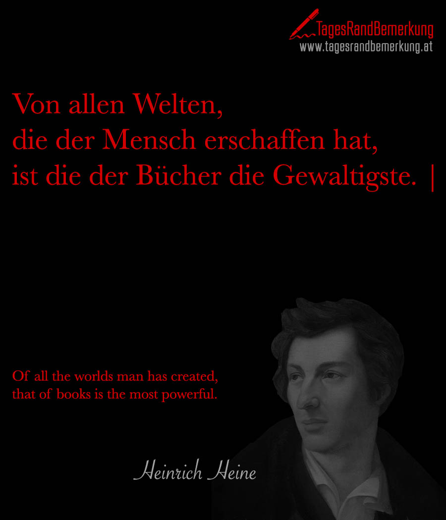 Von allen Welten, die der Mensch erschaffen hat, ist die der Bücher die Gewaltigste. | Of all the worlds man has created, that of books is the most powerful.