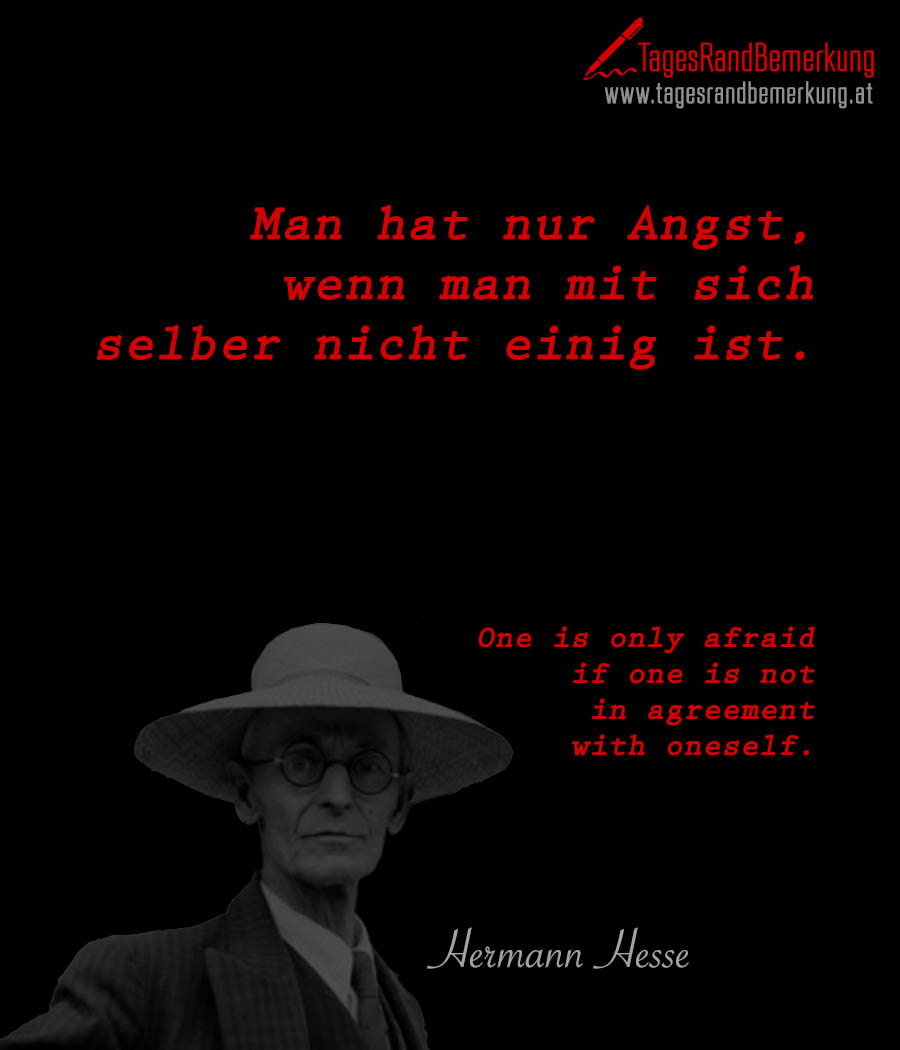 Man hat nur Angst, wenn man mit sich selber nicht einig ist. | One is only afraid if one is not in agreement with oneself.