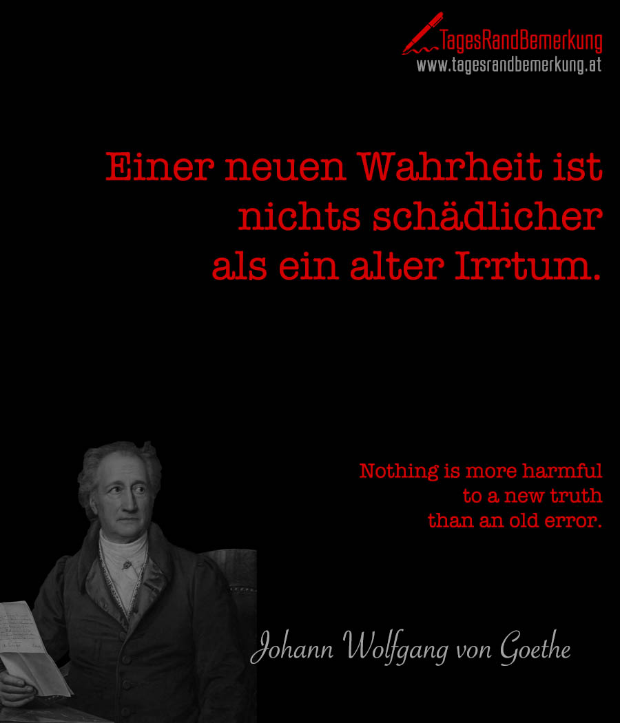 Einer neuen Wahrheit ist nichts schädlicher als ein alter Irrtum. | Nothing is more harmful to a new truth than an old error.