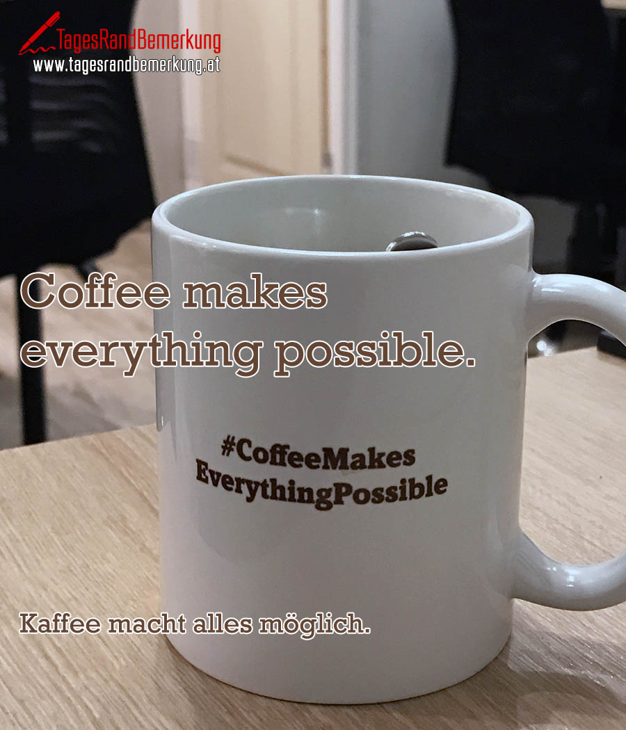 Coffee makes everything possible. | Kaffee macht alles möglich.